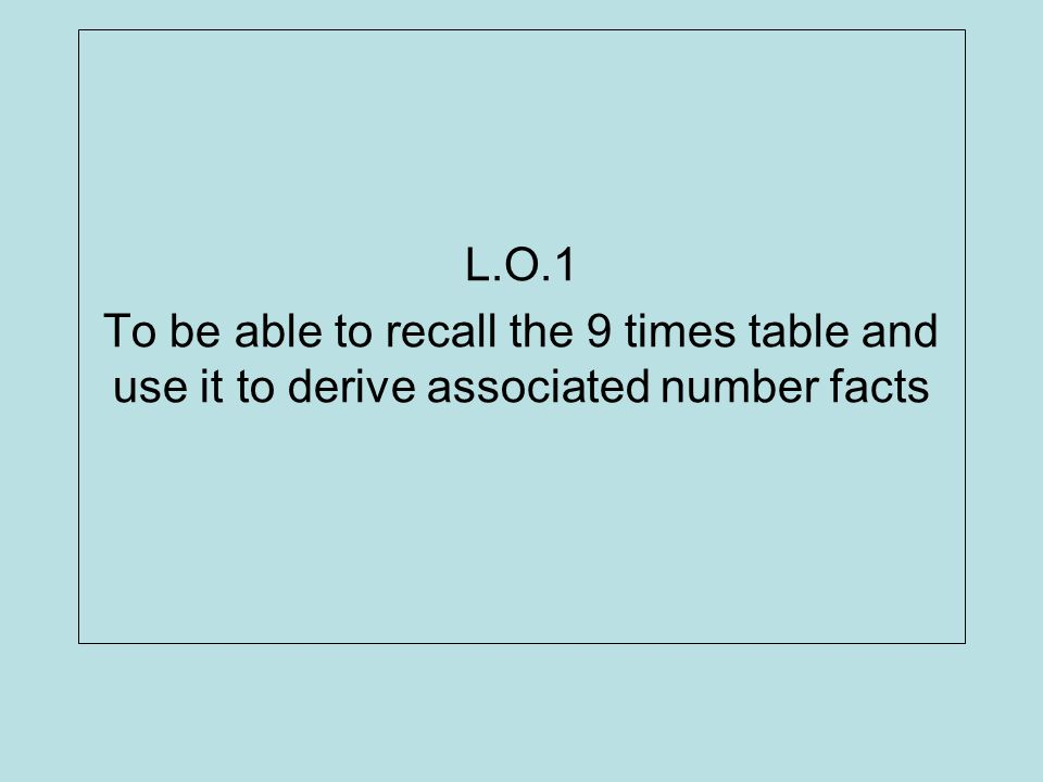 L.O.1 To be able to recall the 9 times table and use it to derive associated number facts