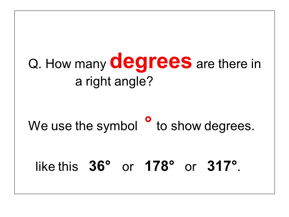 We use the symbol ° to show degrees.