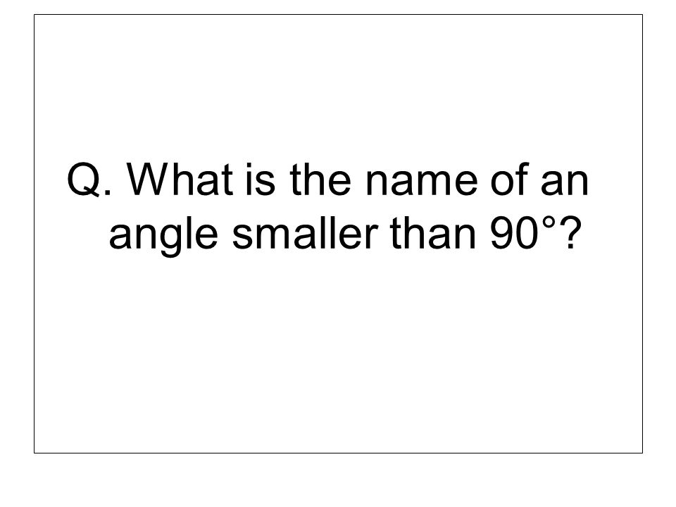 Q. What is the name of an angle smaller than 90°