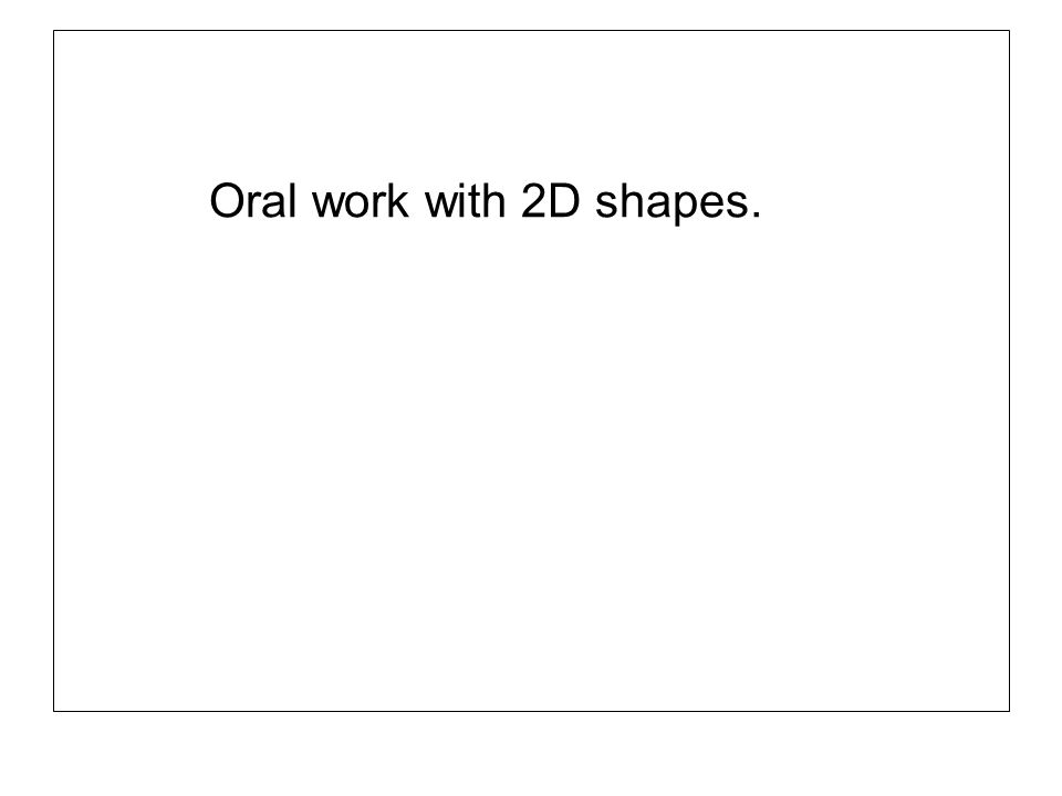 Oral work with 2D shapes.