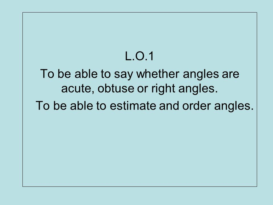 To be able to say whether angles are acute, obtuse or right angles.