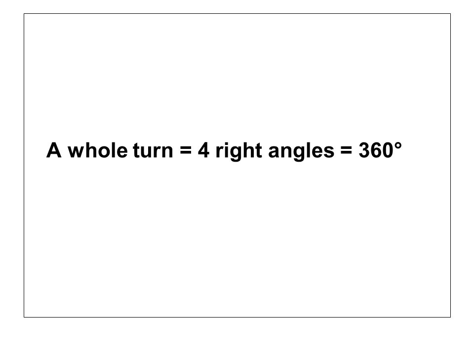 A whole turn = 4 right angles = 360°