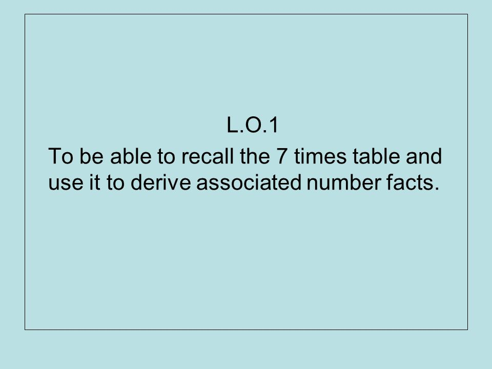 L.O.1 To be able to recall the 7 times table and use it to derive associated number facts.