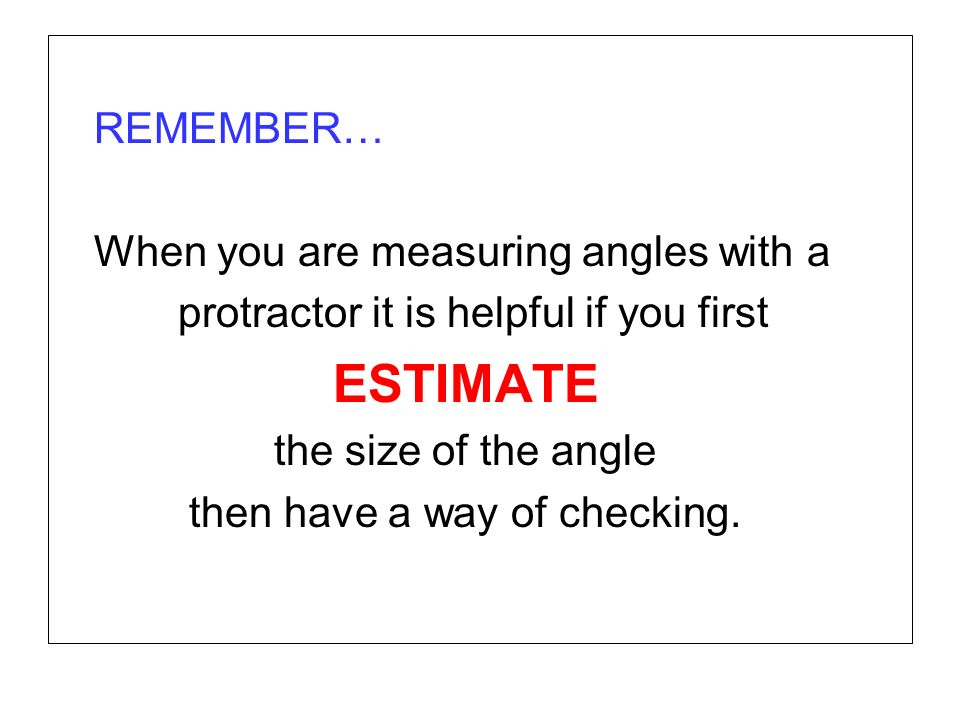 REMEMBER… When you are measuring angles with a. protractor it is helpful if you first. ESTIMATE. the size of the angle.