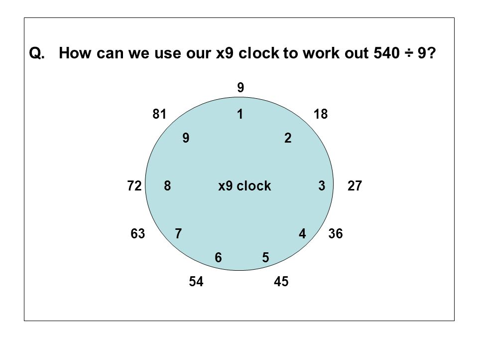Q. How can we use our x9 clock to work out 540 ÷ 9