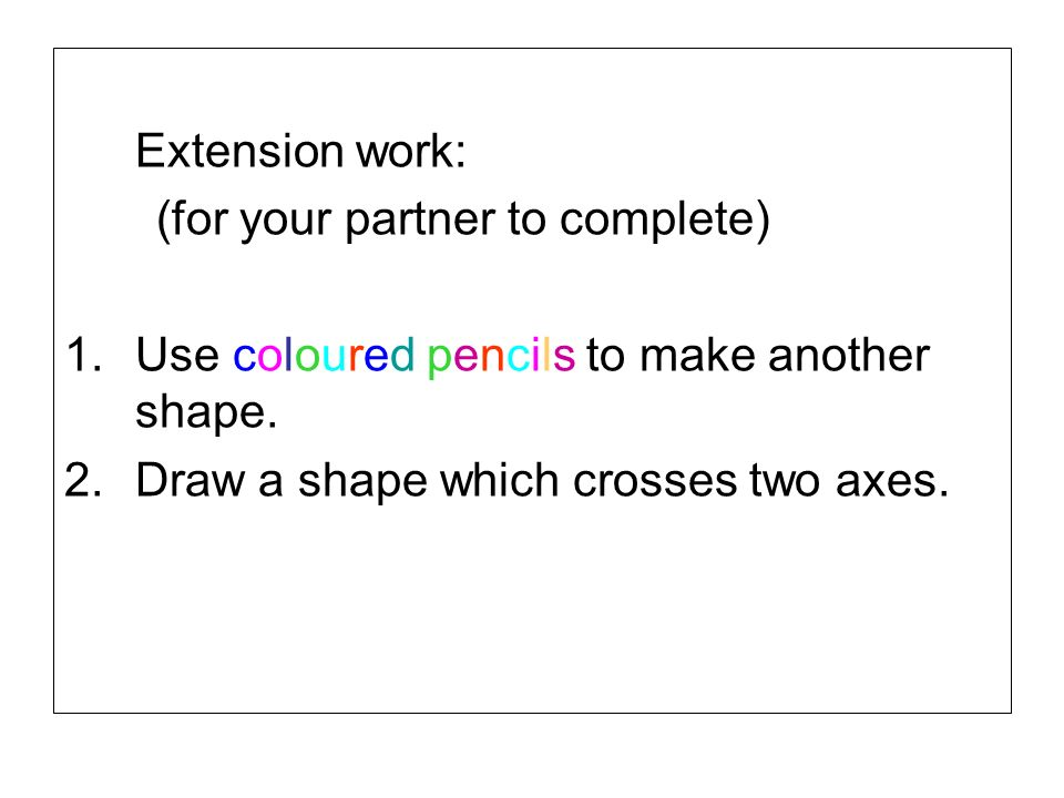 Extension work: (for your partner to complete) Use coloured pencils to make another shape.