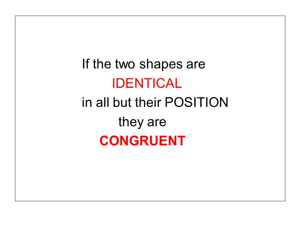 If the two shapes are IDENTICAL in all but their POSITION they are CONGRUENT