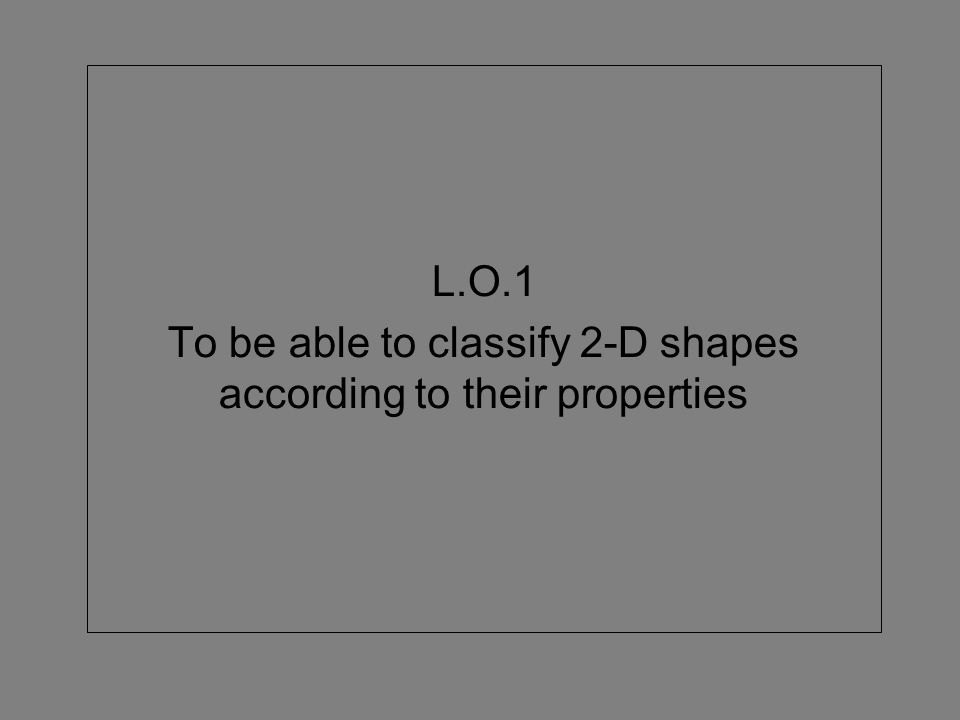L.O.1 To be able to classify 2-D shapes according to their properties