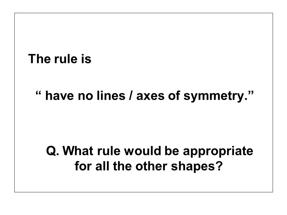 The rule is have no lines / axes of symmetry. Q.