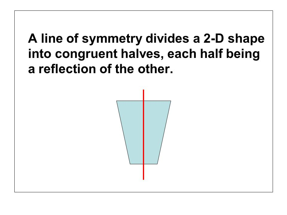 A line of symmetry divides a 2-D shape into congruent halves, each half being a reflection of the other.