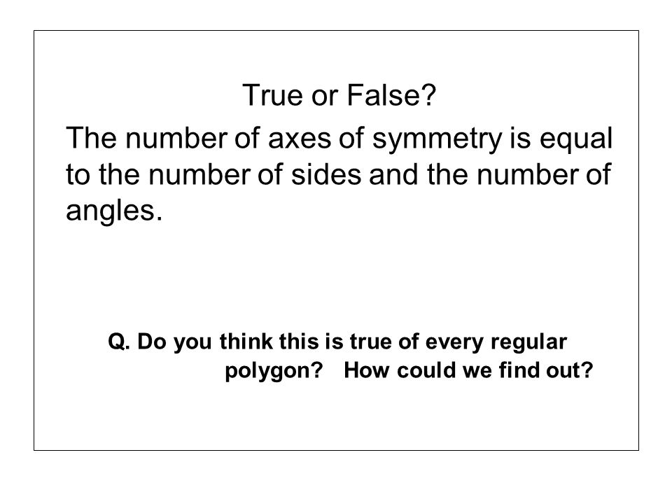 True or False The number of axes of symmetry is equal to the number of sides and the number of angles.