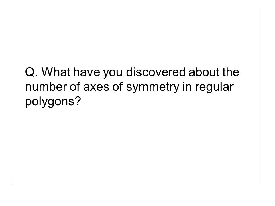 Q. What have you discovered about the number of axes of symmetry in regular polygons