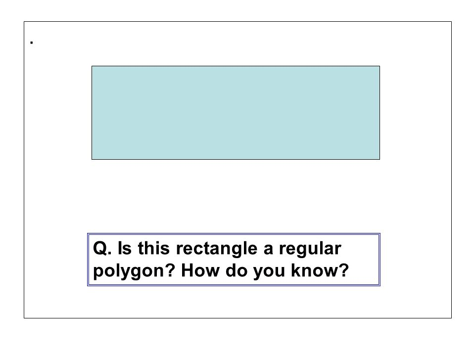 . Q. Is this rectangle a regular polygon How do you know
