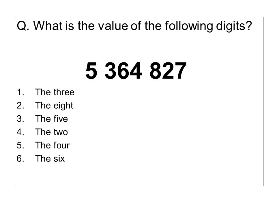 5 364 827 Q. What is the value of the following digits The three