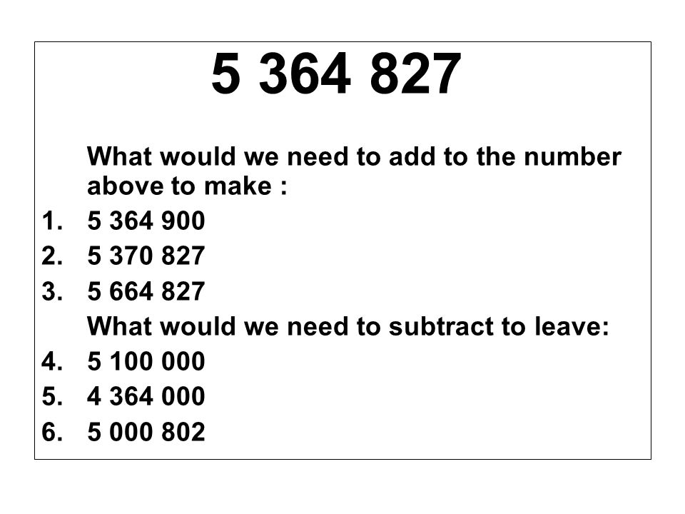 5 364 827 What would we need to add to the number above to make : 5 364 900. 5 370 827. 5 664 827.