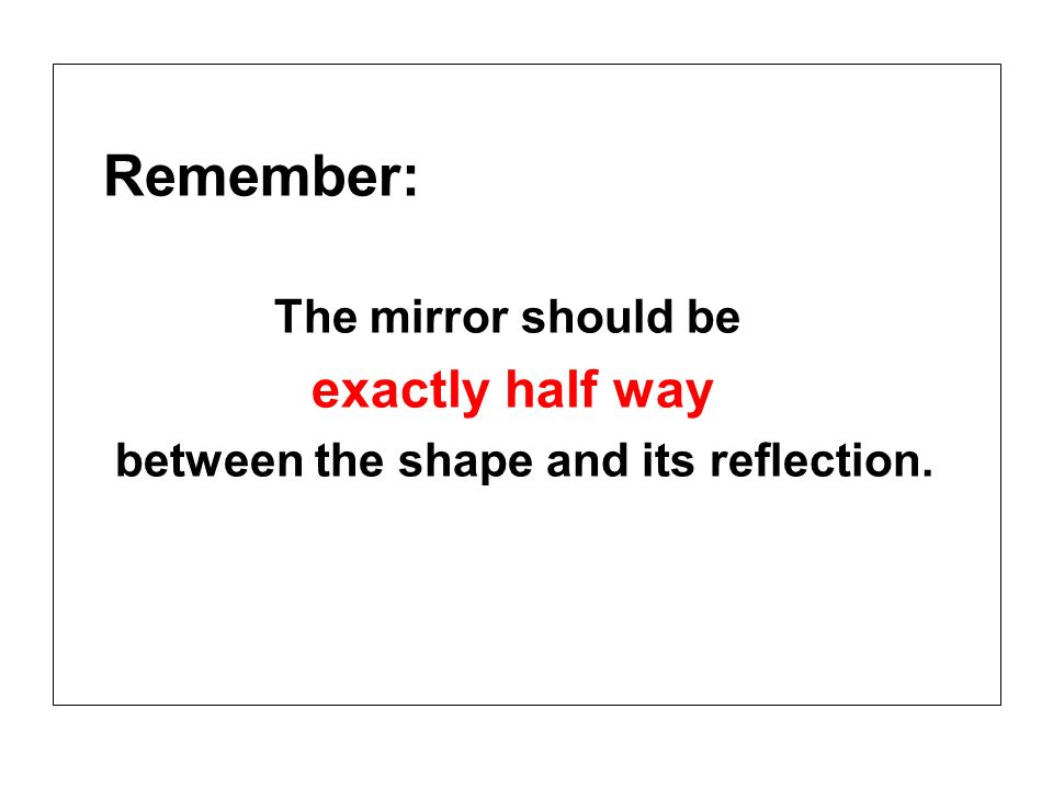 Remember: The mirror should be exactly half way between the shape and its reflection.