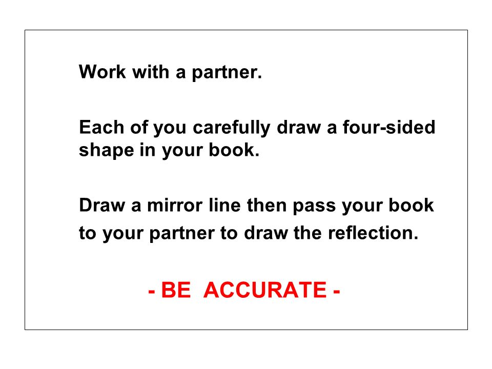 Work with a partner. Each of you carefully draw a four-sided shape in your book. Draw a mirror line then pass your book.