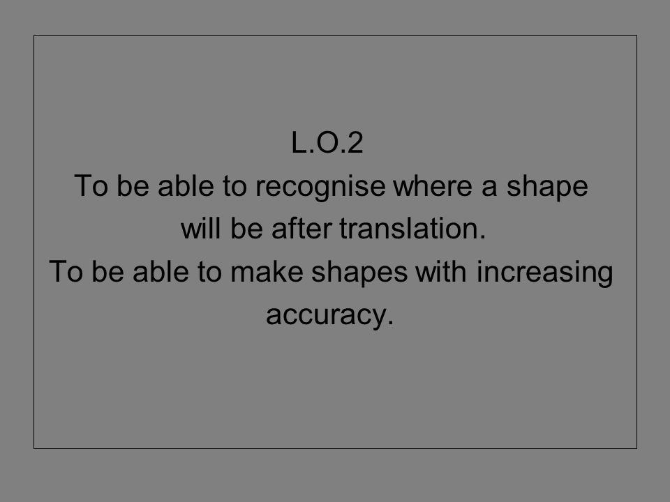 L.O.2 To be able to recognise where a shape. will be after translation. To be able to make shapes with increasing.