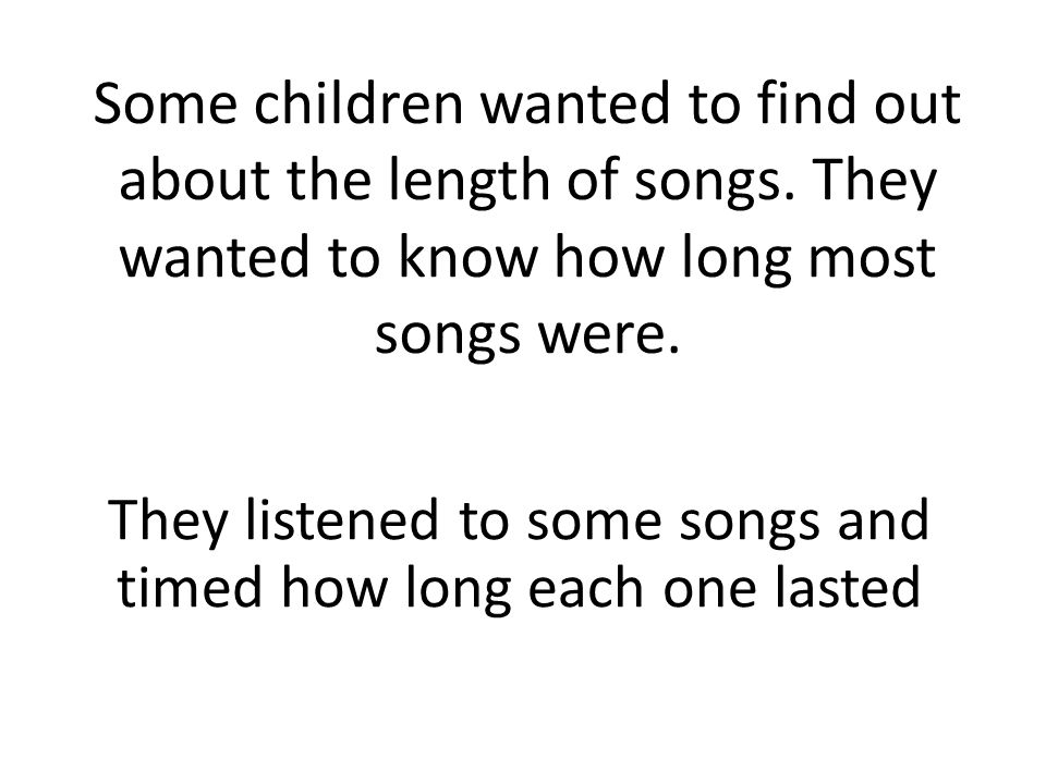 They listened to some songs and timed how long each one lasted