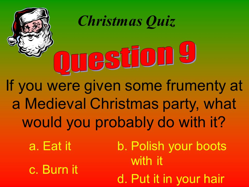 Christmas Quiz Question 9. If you were given some frumenty at a Medieval Christmas party, what would you probably do with it