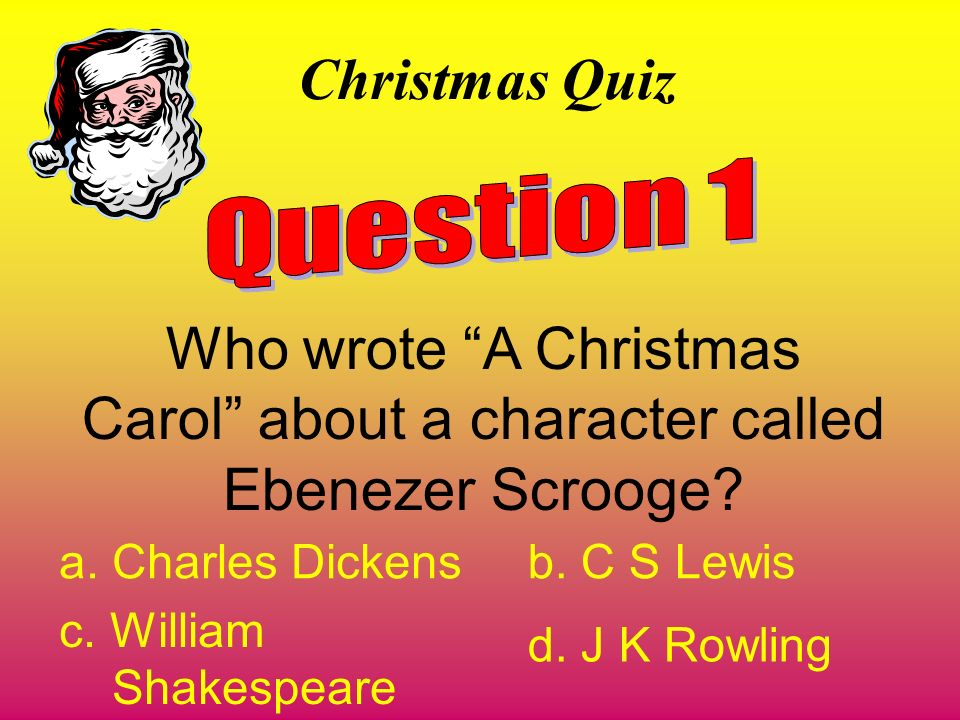 Christmas Quiz Question 1. Who wrote A Christmas Carol about a character called Ebenezer Scrooge