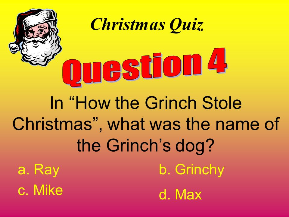 Christmas Quiz Question 4. In How the Grinch Stole Christmas , what was the name of the Grinch's dog