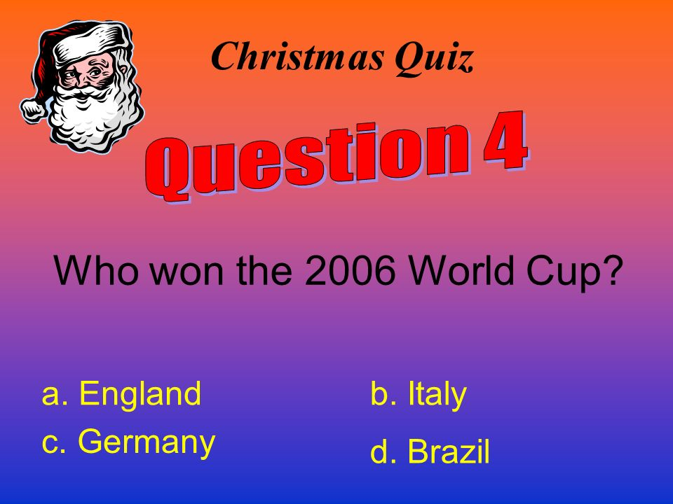 Christmas Quiz Who won the 2006 World Cup Question 4 a. England