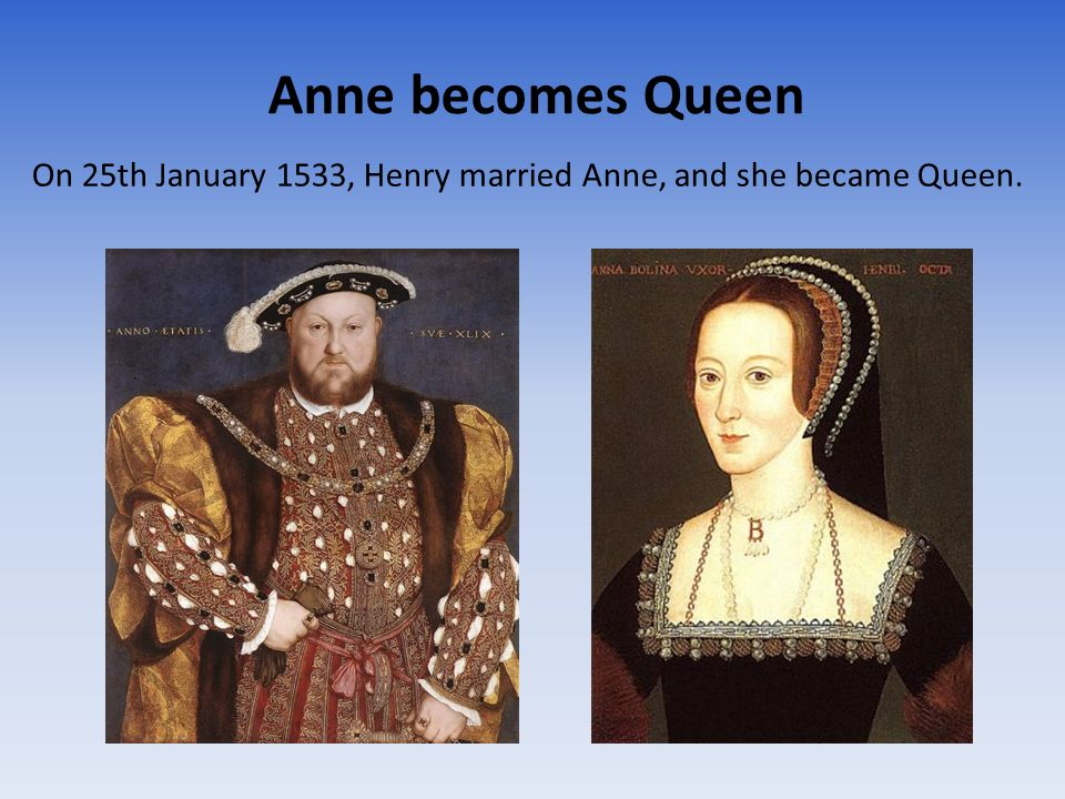 Anne becomes Queen On 25th January 1533, Henry married Anne, and she became Queen.