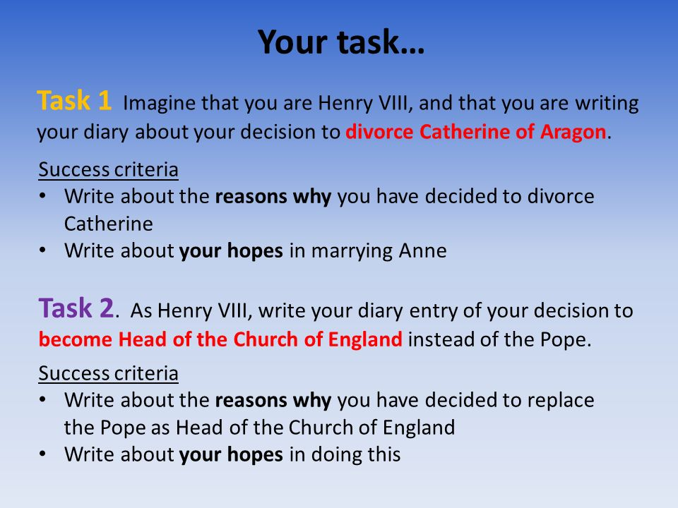 Your task… Task 1 Imagine that you are Henry VIII, and that you are writing your diary about your decision to divorce Catherine of Aragon.