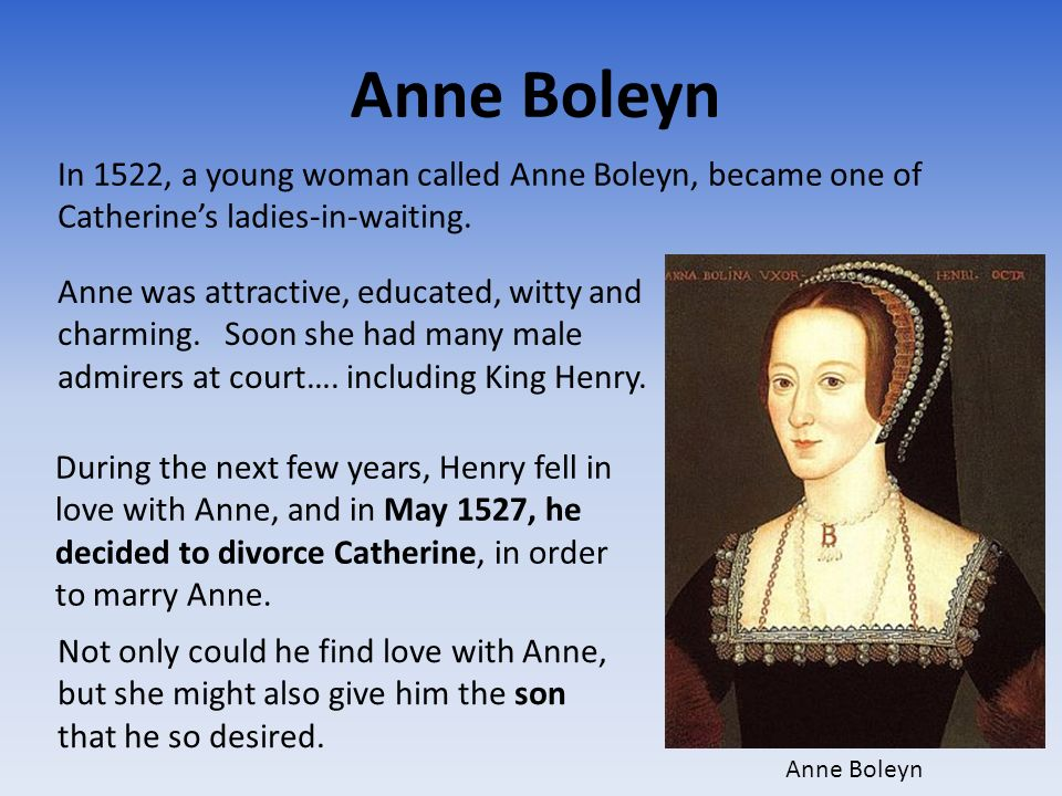 Anne Boleyn In 1522, a young woman called Anne Boleyn, became one of Catherine's ladies-in-waiting.