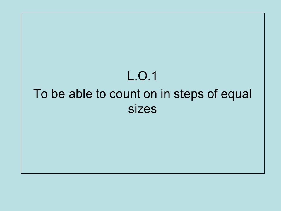 L.O.1 To be able to count on in steps of equal sizes