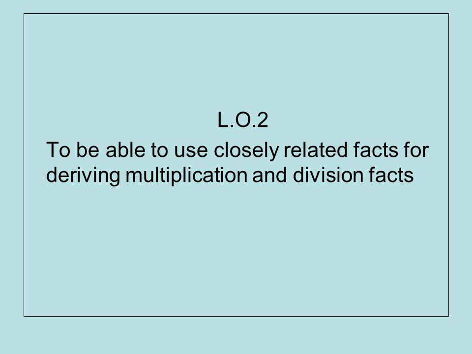 L.O.2 To be able to use closely related facts for deriving multiplication and division facts