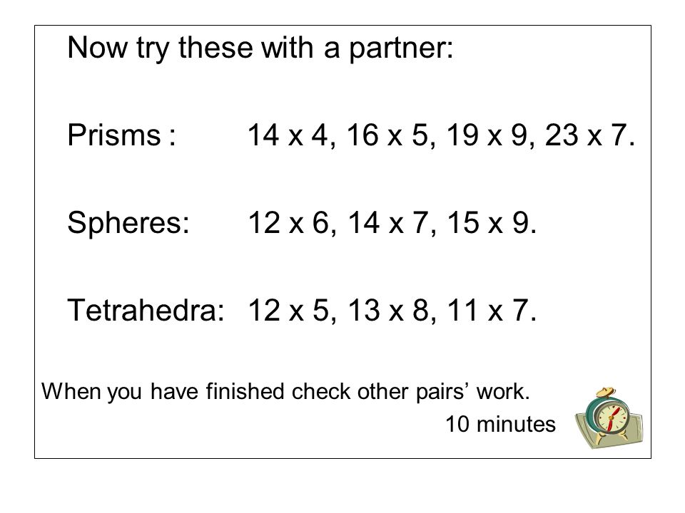 Now try these with a partner: Prisms : 14 x 4, 16 x 5, 19 x 9, 23 x 7.