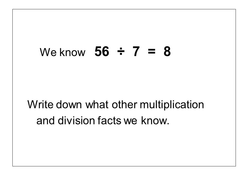 We know 56 ÷ 7 = 8 Write down what other multiplication and division facts we know.