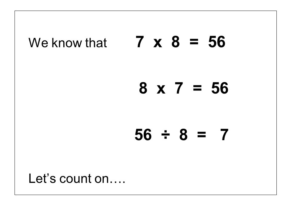 We know that 7 x 8 = 56 8 x 7 = 56 56 ÷ 8 = 7 Let's count on….