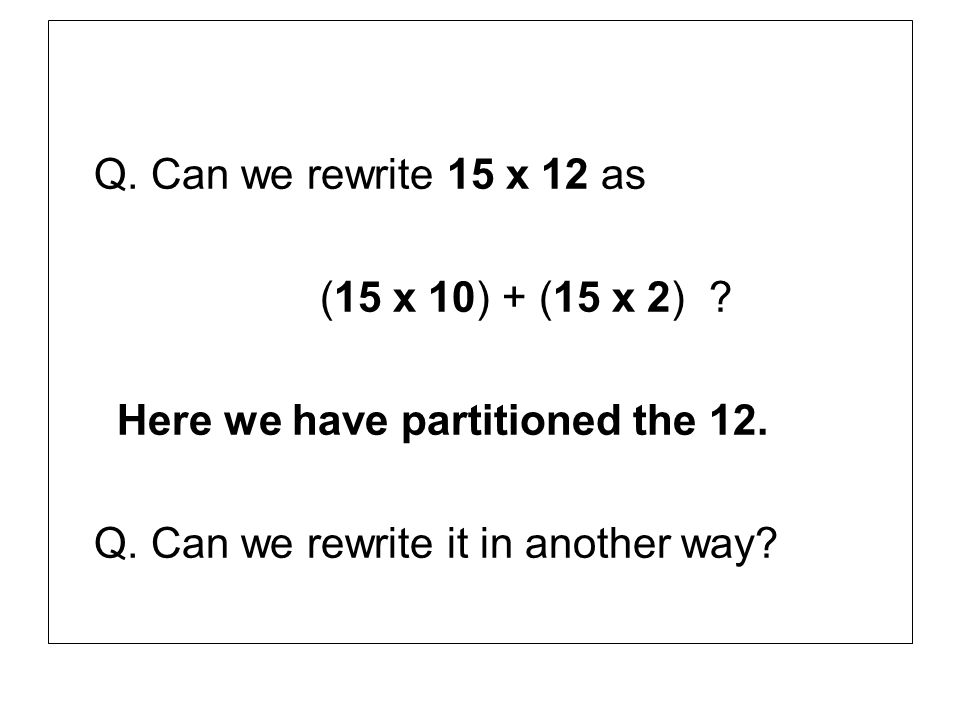 Q. Can we rewrite 15 x 12 as (15 x 10) + (15 x 2) .