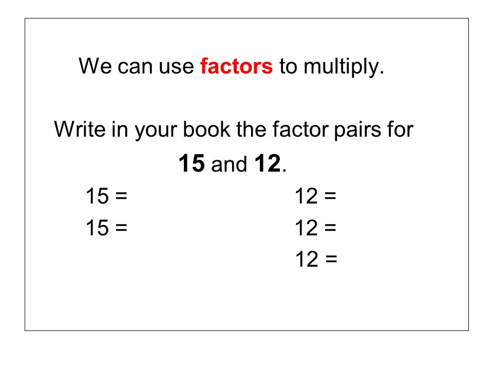 We can use factors to multiply.
