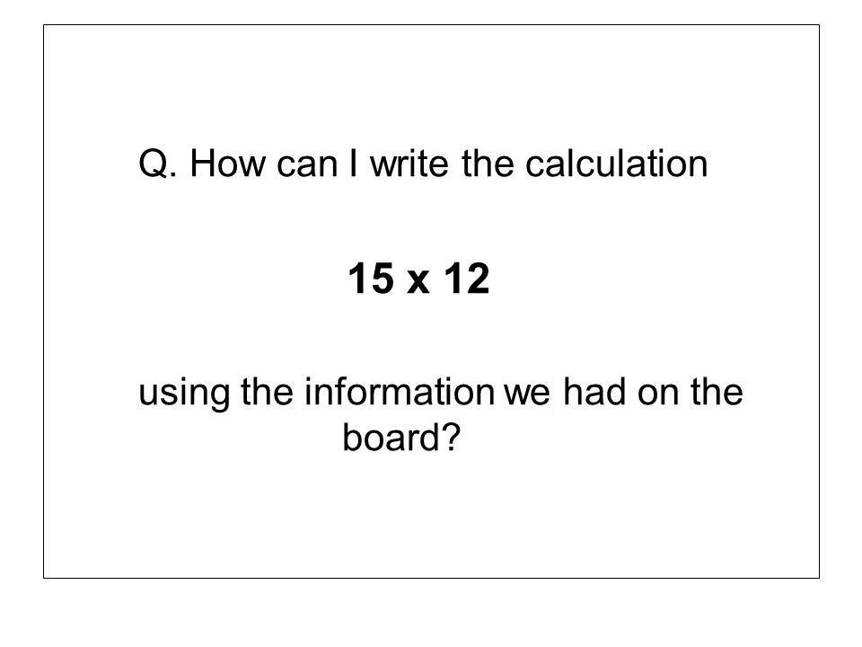 15 x 12 Q. How can I write the calculation