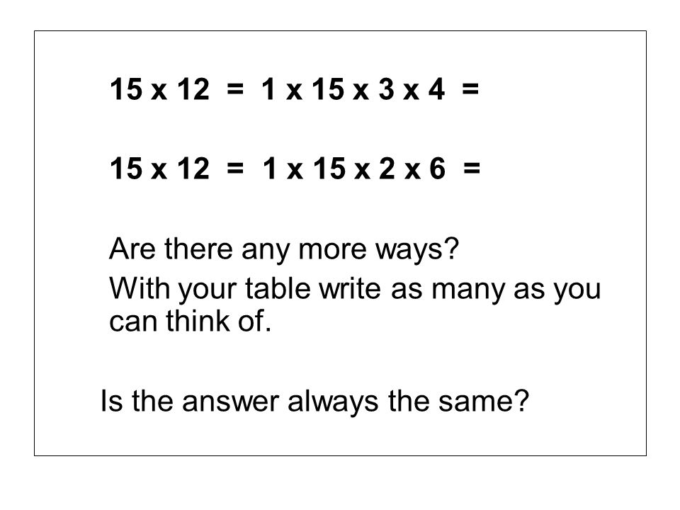 15 x 12 = 1 x 15 x 3 x 4 = 15 x 12 = 1 x 15 x 2 x 6 = Are there any more ways With your table write as many as you can think of.