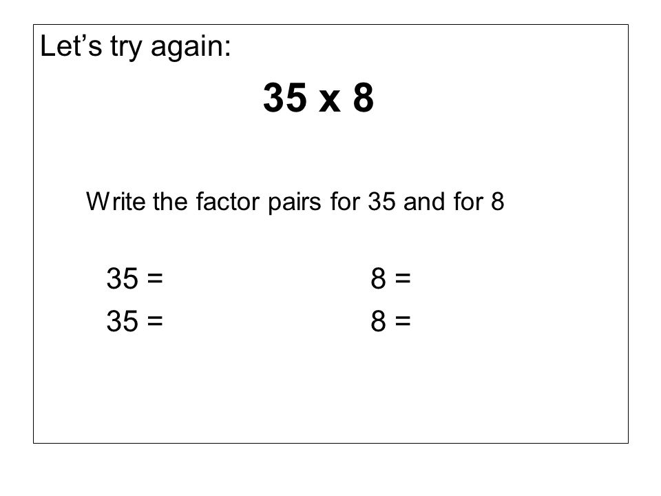 Let's try again: 35 x 8 Write the factor pairs for 35 and for 8 35 = 8 =