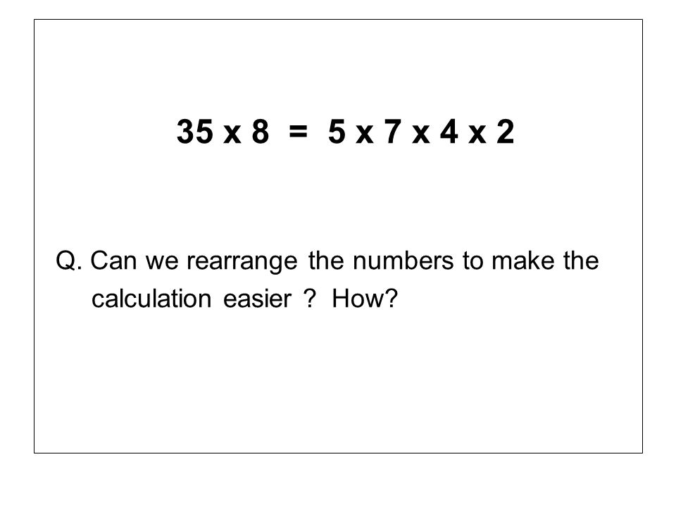 35 x 8 = 5 x 7 x 4 x 2 Q. Can we rearrange the numbers to make the