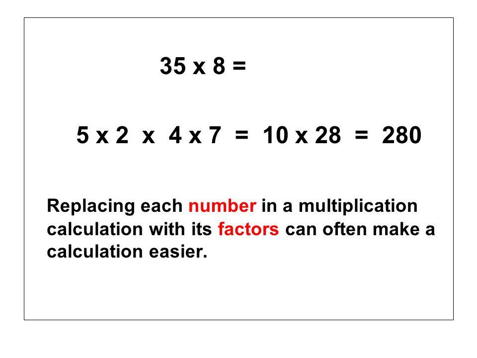 35 x 8 = 5 x 2 x 4 x 7 = 10 x 28 = 280.