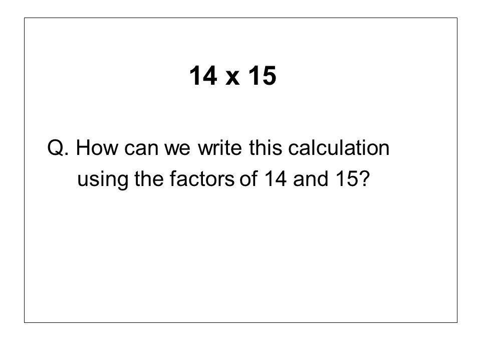 14 x 15 Q. How can we write this calculation
