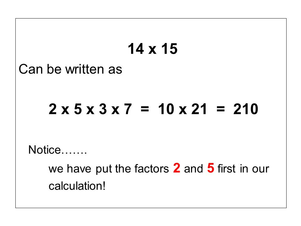 14 x 15 Can be written as 2 x 5 x 3 x 7 = 10 x 21 = 210 Notice…….
