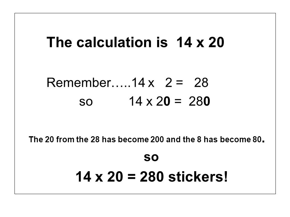 The calculation is 14 x 20 Remember…..14 x 2 = 28. so 14 x 20 = 280. The 20 from the 28 has become 200 and the 8 has become 80.