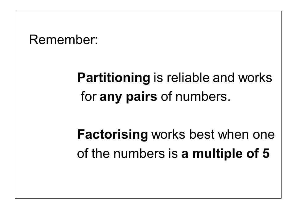Remember: Partitioning is reliable and works. for any pairs of numbers. Factorising works best when one.