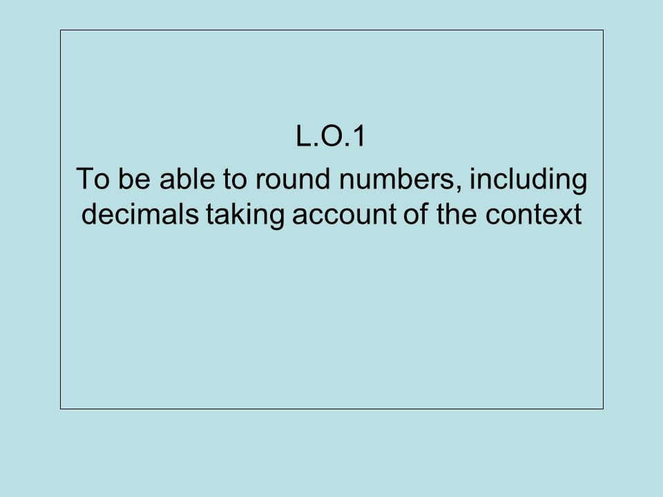 L.O.1 To be able to round numbers, including decimals taking account of the context