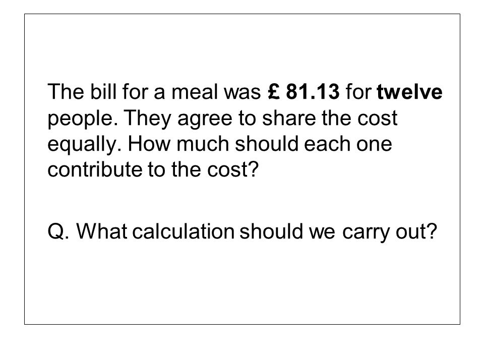 The bill for a meal was £ 81. 13 for twelve people