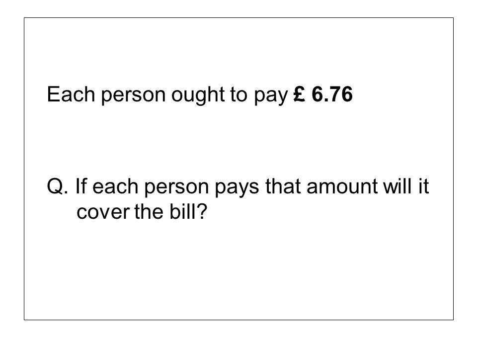 Each person ought to pay £ 6.76