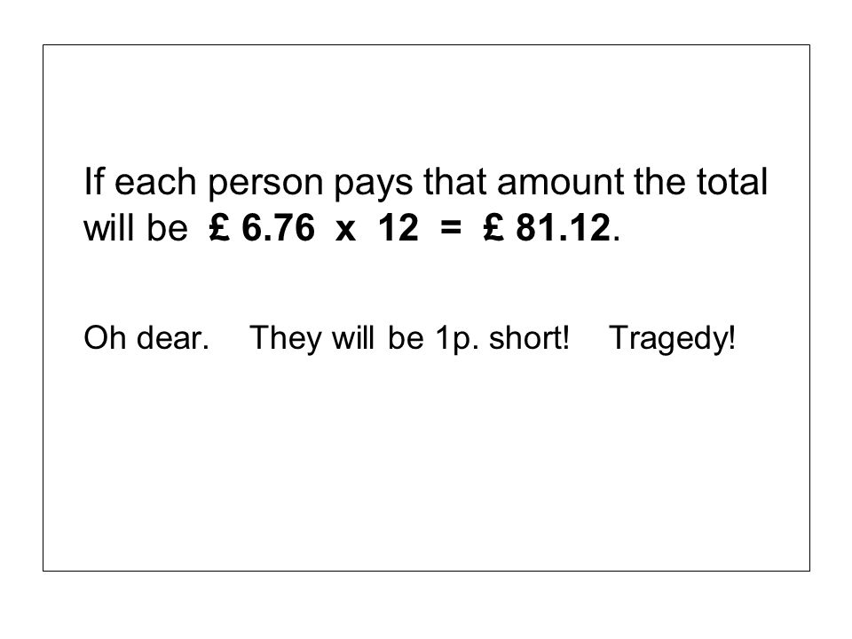 If each person pays that amount the total will be £ 6. 76 x 12 = £ 81